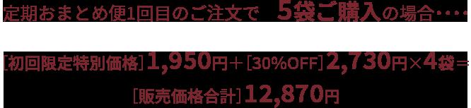 定期おまとめ便1回目のご注文で5袋購入の場合・・・初回半額価格1950円+30%OFF2730円✖️4袋=販売価格12870円